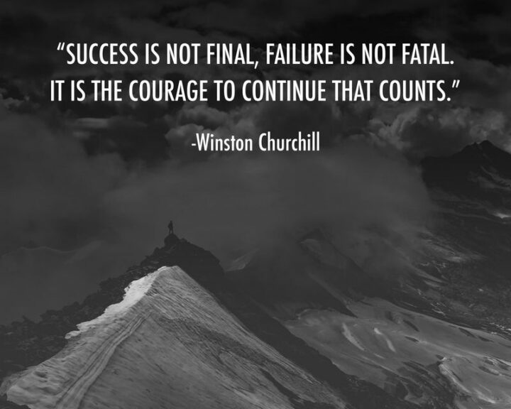 """""""Success is not final, failure is not fatal: it is the courage to continue that counts."""" - Winston Churchill"""