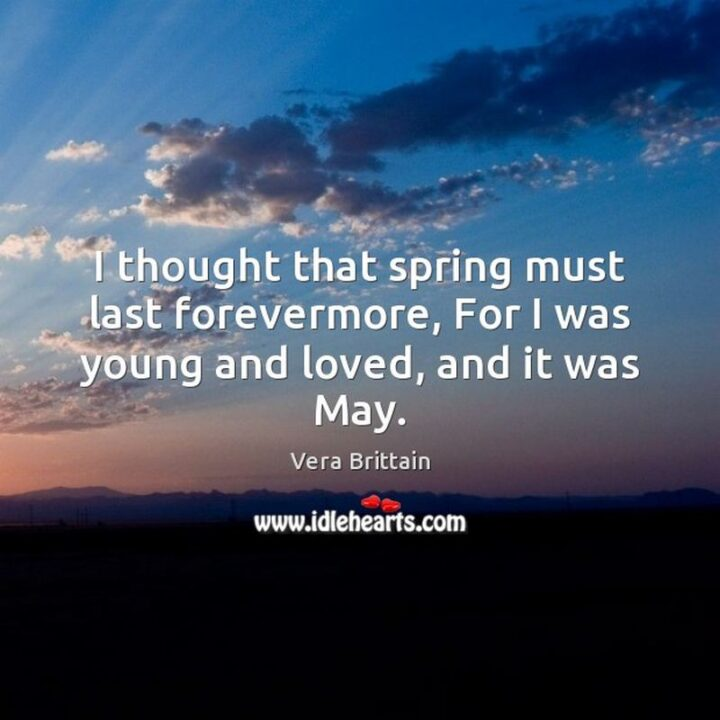 """""""I thought that spring must last forevermore; for I was young and loved, and it was May."""" - Vera Brittain"""