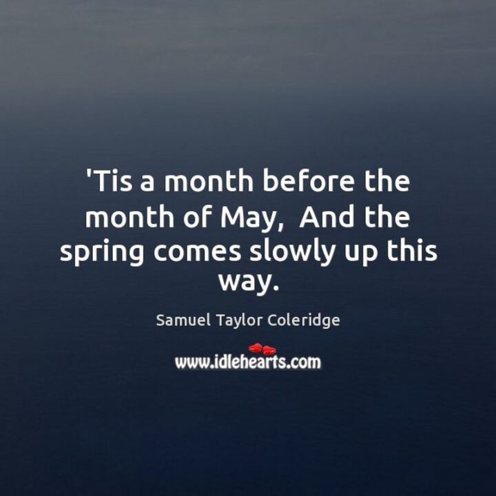 """""""'Tis a month before the month of May, And the spring comes slowly up this way."""" - Samuel Taylor Coleridge"""