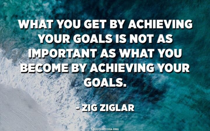"""""""What you get by achieving your goals is not as important as what you become by achieving your goals."""" - Zig Ziglar"""