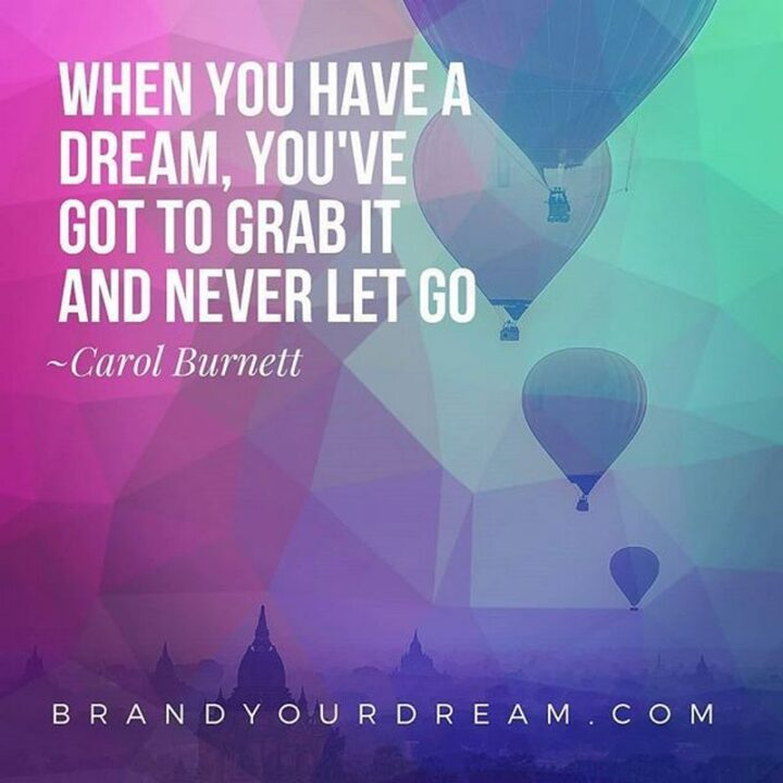 """""""When you have a dream, you've got to grab it and never let go."""" - Carol Burnett"""