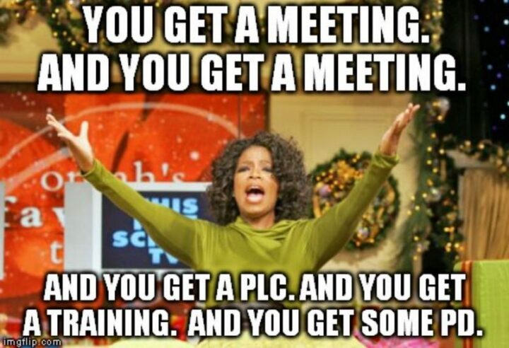 """39 Funny Meetings Memes - """"You get a meeting. And you get a meeting. And you get a PLC. And you get a training. And you get some PD."""""""