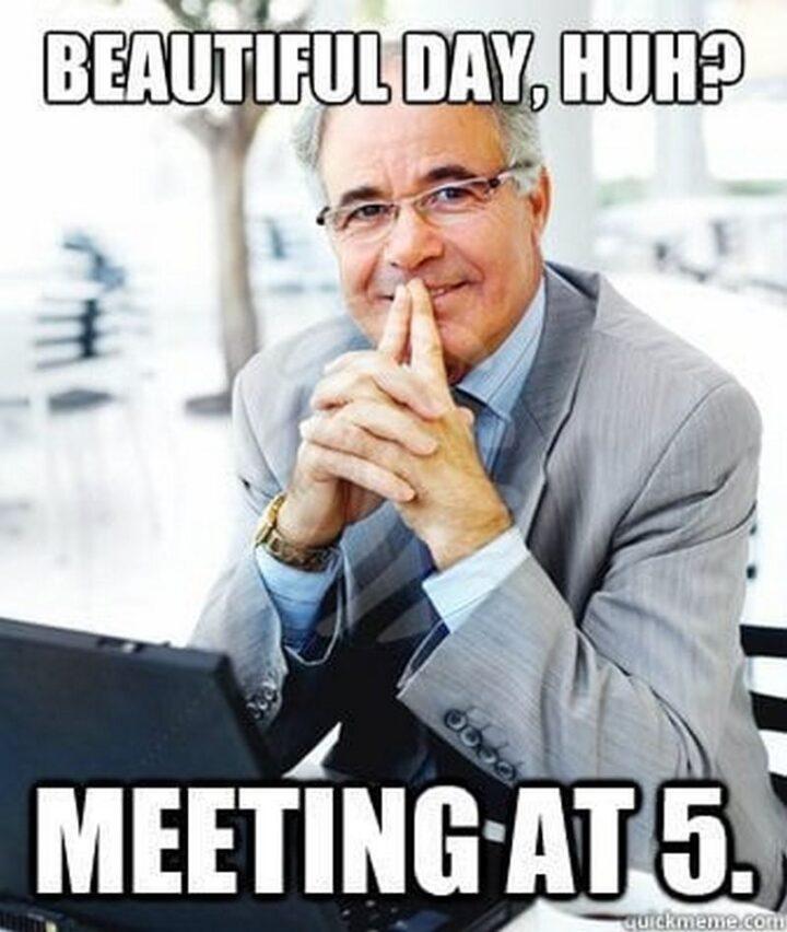 "39 Funny Meetings Memes - ""Beautiful day, huh? Meeting at 5."""