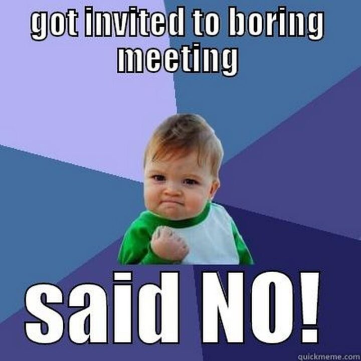 """""""Got invited to boring meeting. Said NO!"""""""