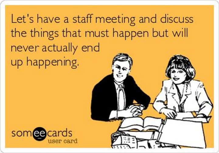 """""""Let's have a staff meeting and discuss the things that must happen but will never actually end up happening."""""""