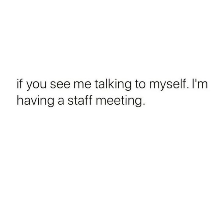 """""""If you see me talking to myself. I'm having a staff meeting."""""""