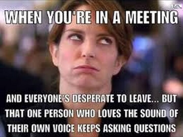 """""""When you're in a meeting and everyone's desperate to leave...But that one person who loves the sound of their own voice keeps asking questions."""""""