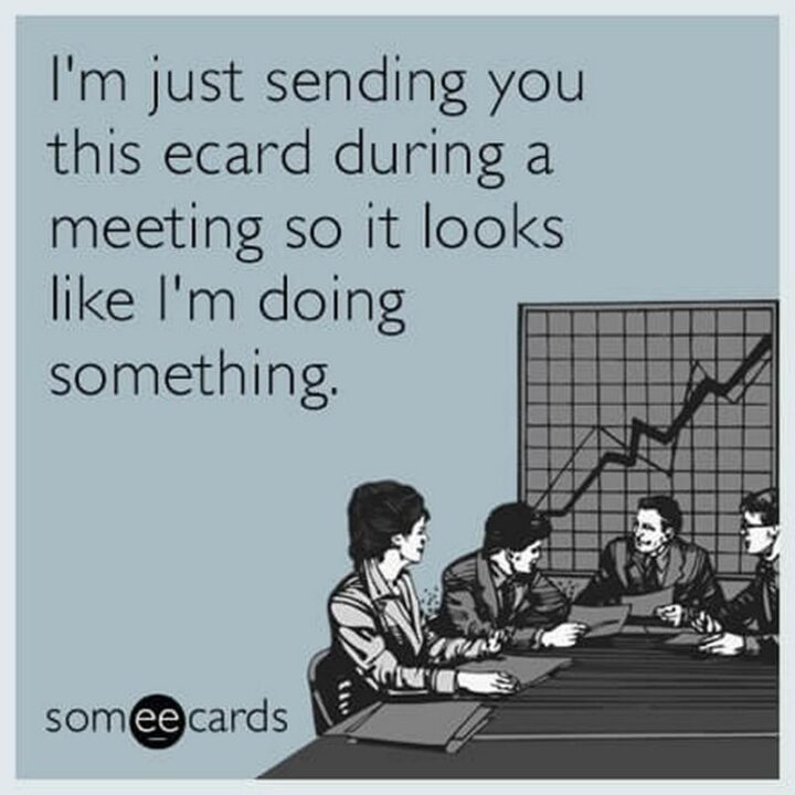 """""""I'm just sending you this ecard during a meeting so it looks like I'm doing something."""""""