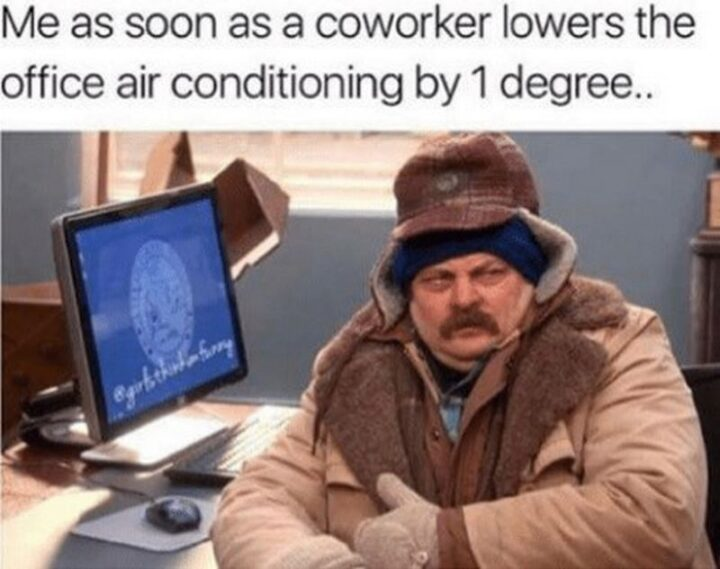 """""""Me as soon as a coworker lowers the office air conditioning by 1 degree..."""""""