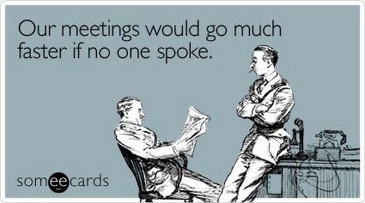"""""""Our meetings would go much faster if no one spoke."""""""