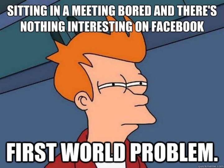 """""""Sitting in a meeting bored and there's nothing interesting on Facebook. First world problem."""""""