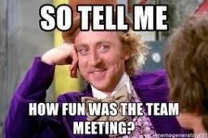 """""""So tell me how fun was the team meeting?"""""""