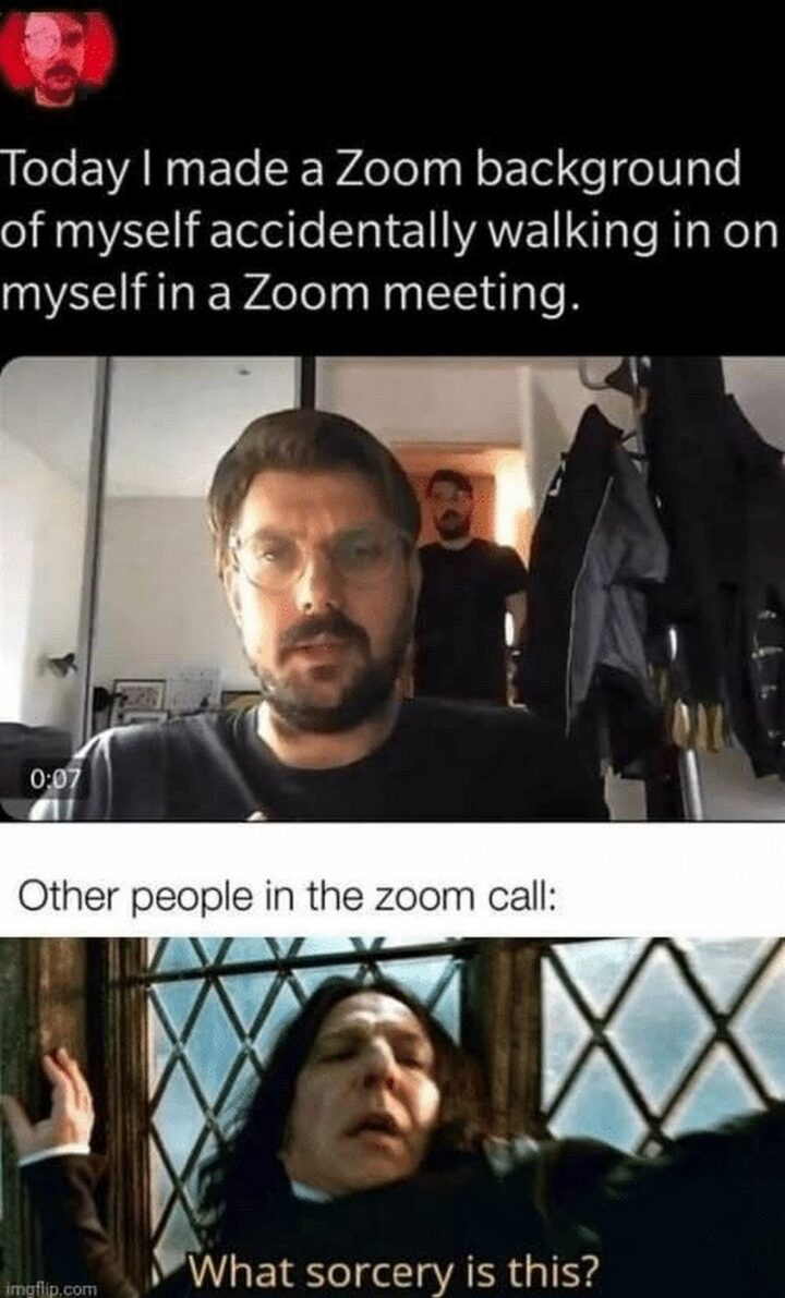 """""""Today I made a Zoom background of myself accidentally walking in on myself in a Zoom meeting. Other people in the Zoom call: What sorcery is this?"""""""