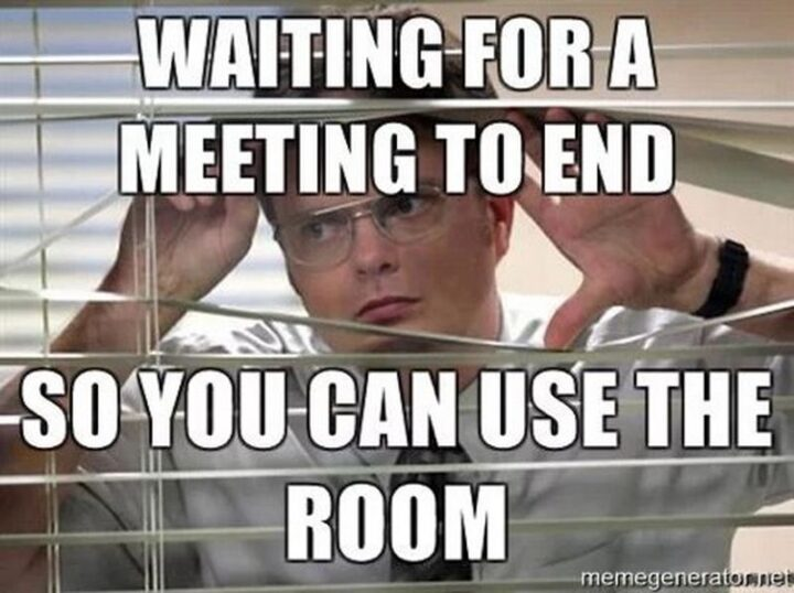 """""""Waiting for a meeting to end so you can use the room."""""""