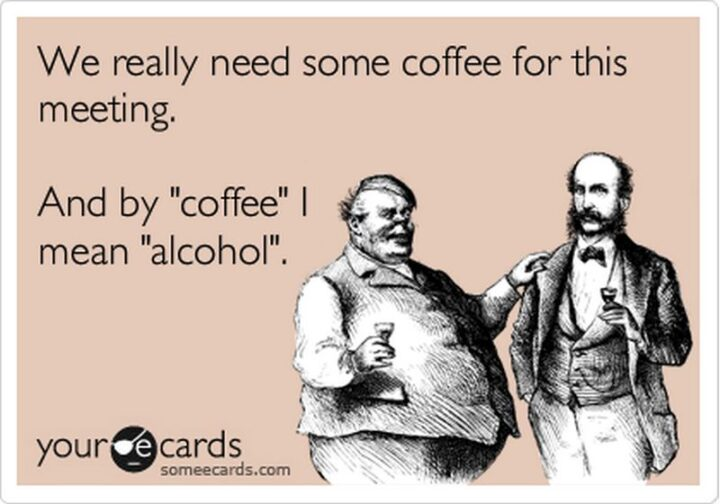 """""""We really need some coffee for this meeting. And by """"coffee"""" I mean """"alcohol""""."""""""