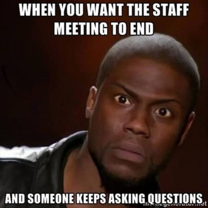 """""""When you want the staff meeting to end and someone keeps asking questions."""""""