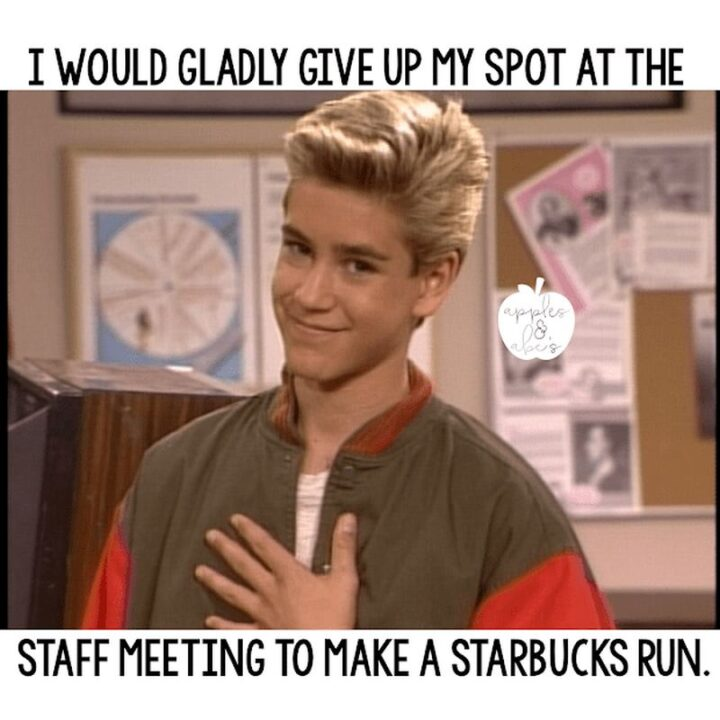 """""""I would gladly give up my spot at the staff meeting to make a Starbucks run."""""""