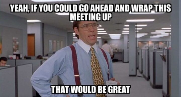 """""""Yeah, if you could go ahead and wrap this meeting up, that would be great."""""""