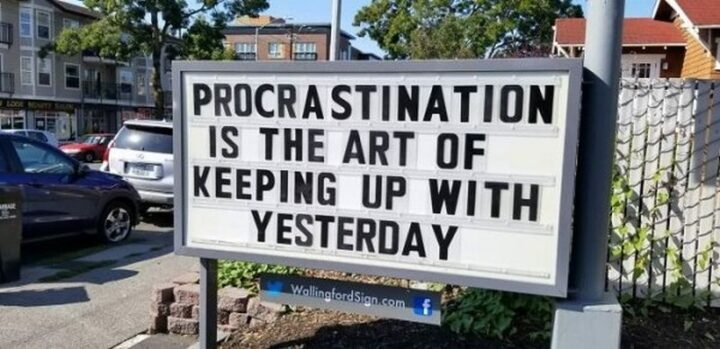"""""""Procrastination is the art of keeping up with yesterday."""""""