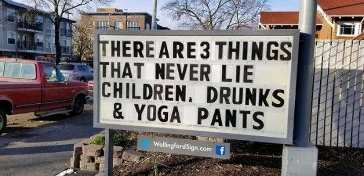 """""""There are 3 things that never lie. Children, drunks, and yoga pants."""""""