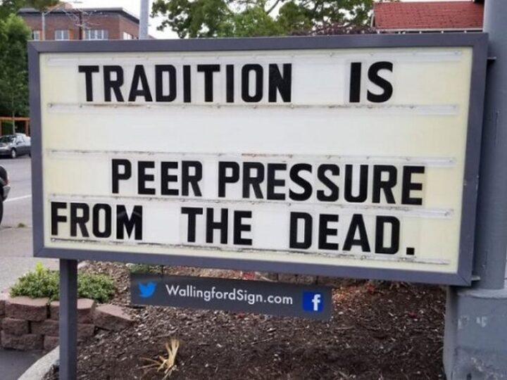 """""""Tradition is peer pressure from the dead."""""""