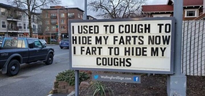 """""""I used to cough to hide my farts. Now I fart to hide my coughs."""""""