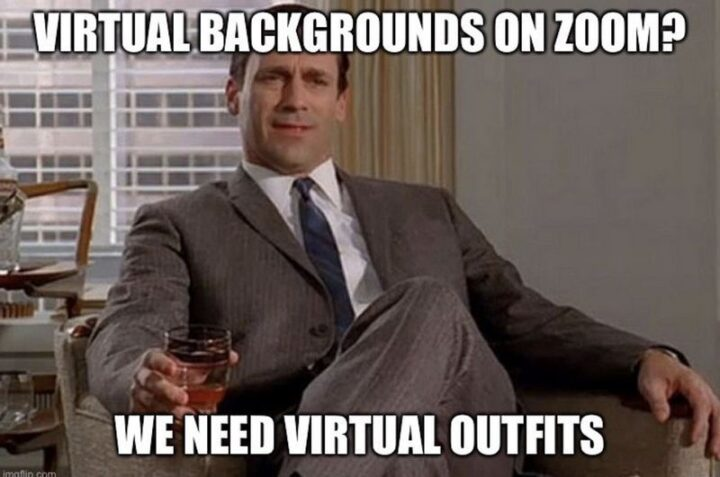 """31 Funny Working From Home Memes - """"Virtual backgrounds on Zoom? We need virtual outfits."""""""
