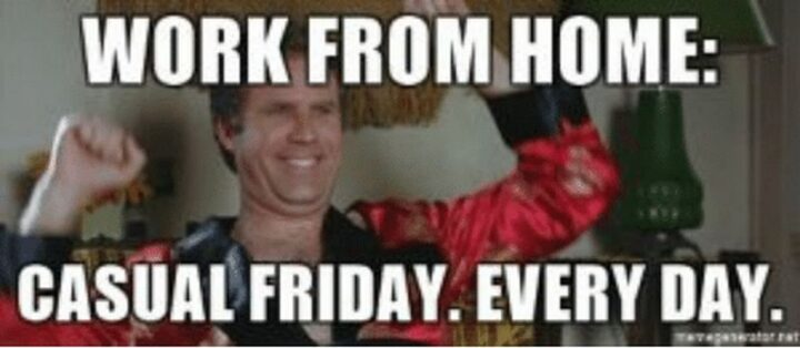"""31 Funny Working From Home Memes - """"Work from home: Casual Friday. Every day."""""""