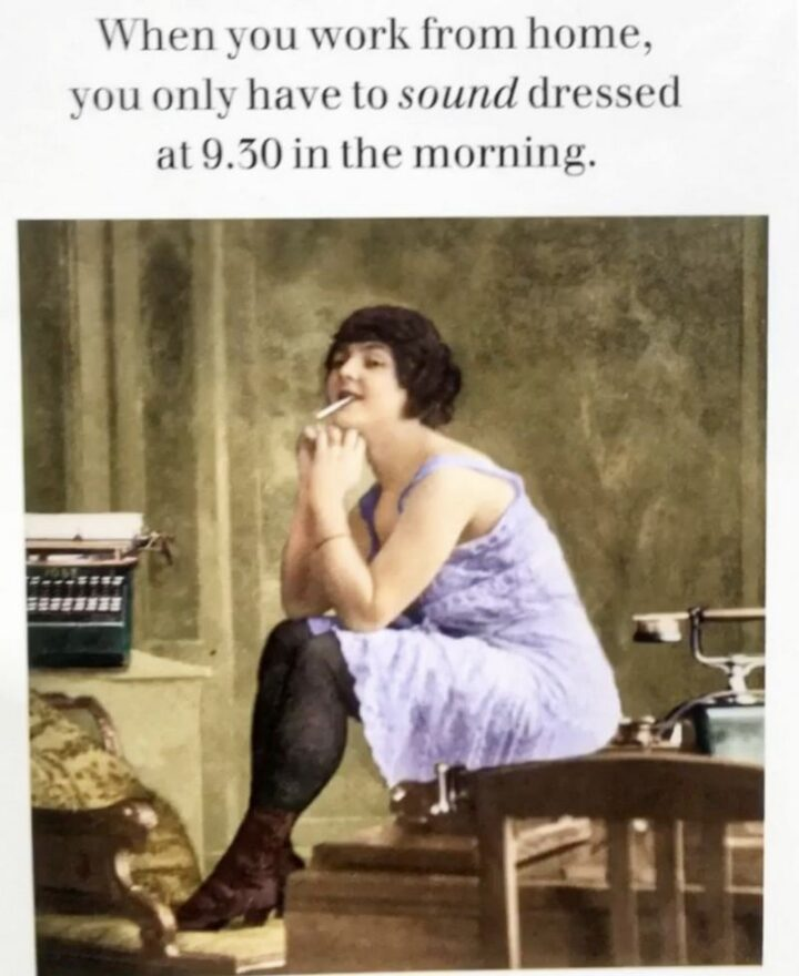 """""""When you work from home, you only have to sound dressed at 9:30 in the morning."""""""