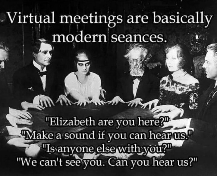 """""""Virtual meetings are basically modern seances. Elizabeth are you here? Make a sound if you can hear us. Is anyone else with you? We can't see you. Can you hear us?"""""""