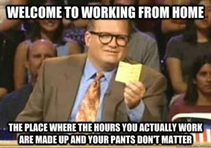 """""""Welcome to working from home. The place where the hours you actually work are made up and your pants don't matter."""""""