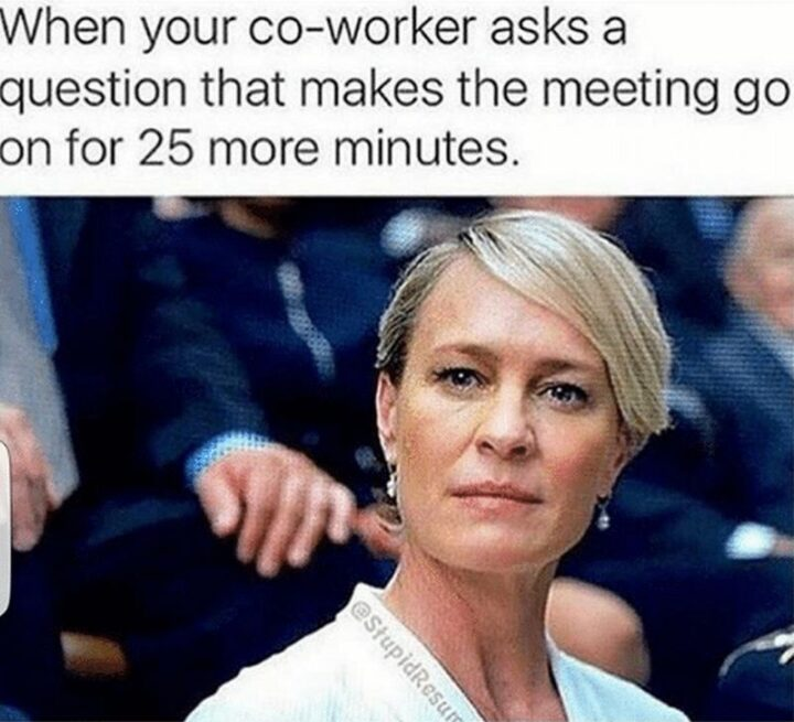 """""""When your co-worker asks a question that makes the meeting go on for 25 more minutes."""""""