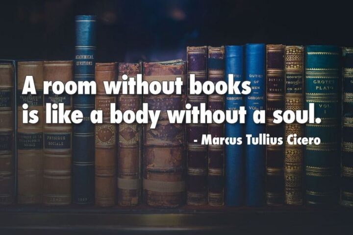 """""""A room without books is like a body without a soul."""" - Marcus Tullius Cicero"""
