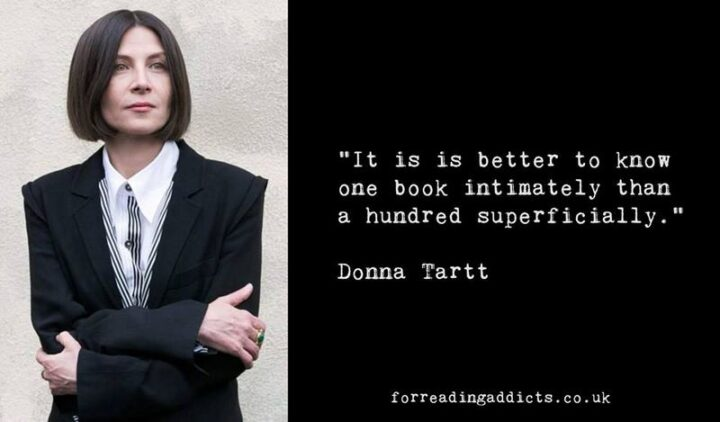 """""""It is is better to know one book intimately than a hundred superficially."""" - Donna Tartt"""