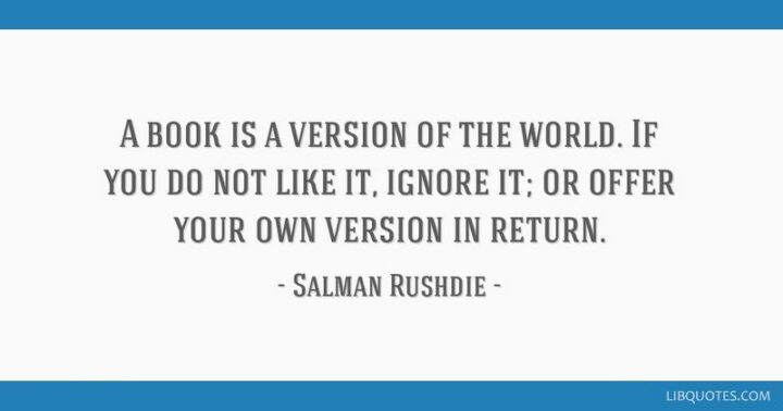"""""""A book is a version of the world. If you do not like it, ignore it; or offer your own version in return."""" - Salman Rushdie"""