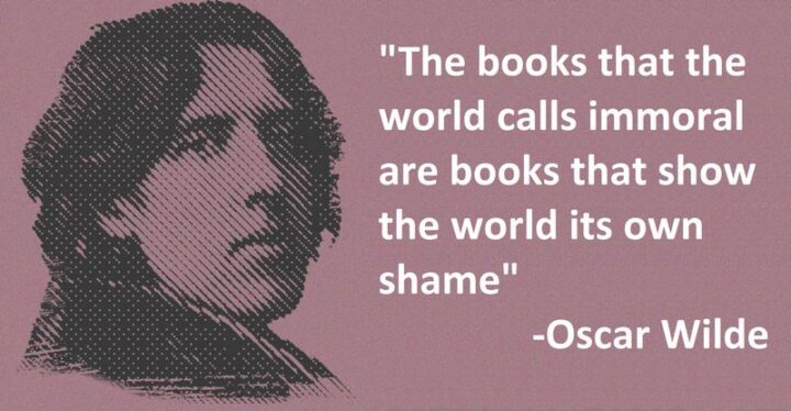 """""""The books that the world calls immoral are books that show the world its own shame."""" - Oscar Wilde"""