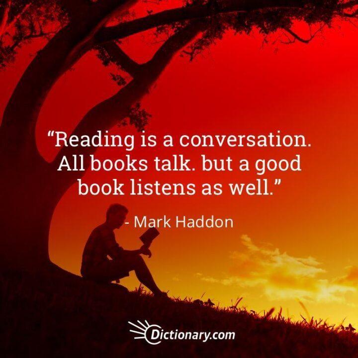 """Reading is a conversation. All books talk. But a good book listens as well."" - Mark Haddon"