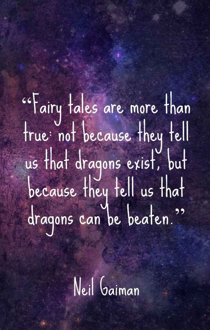"""""""Fairy tales are more than true: not because they tell us that dragons exist, but because they tell us that dragons can be beaten."""" - Neil Gaiman"""