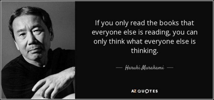 """""""If you only read the books that everyone else is reading, you can only think what everyone else is thinking."""" - Haruki Murakami"""