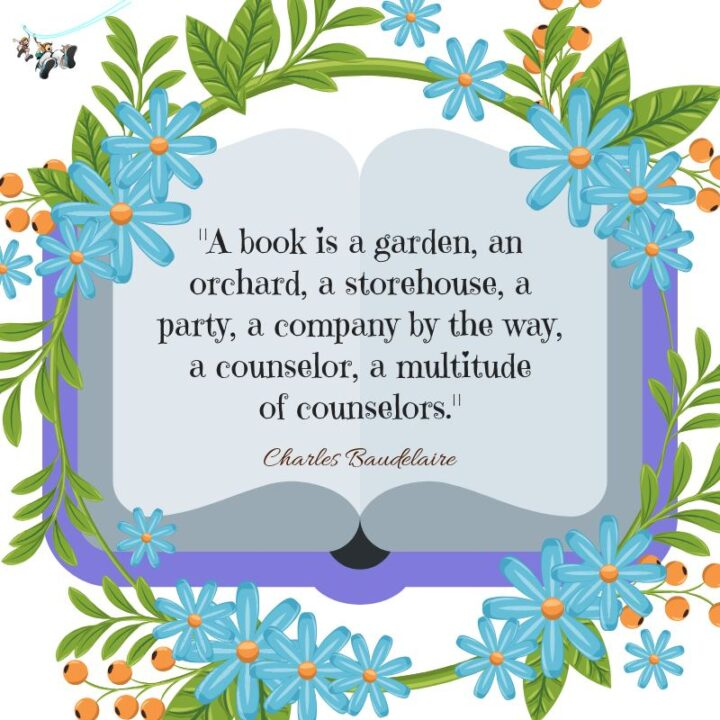 """""""A book is a garden, an orchard, a storehouse, a party, a company, by the way, a counselor, a multitude of counselors."""" - Charles Baudelaire"""