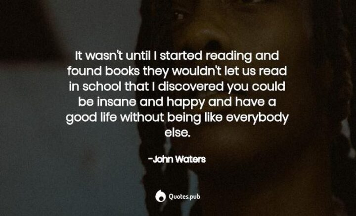 """""""It wasn't until I started reading and found books they wouldn't let us read in school that I discovered you could be insane and happy and have a good life without being like everybody else."""" - John Waters"""