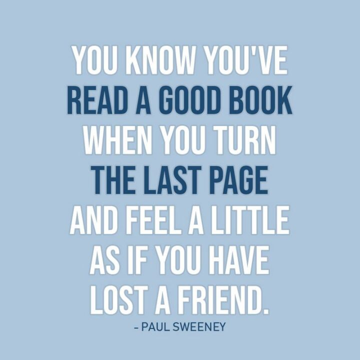 """""""You know you've read a good book when you turn the last page and feel a little as if you have lost a friend."""" - Paul Sweeney"""