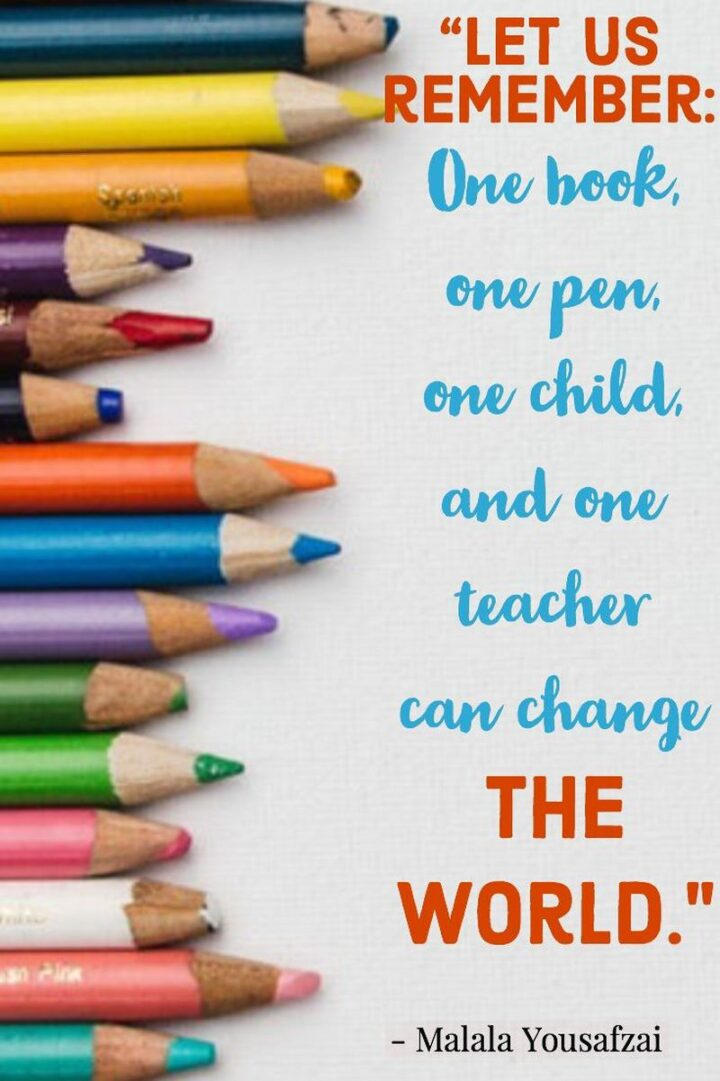 """""""Let us remember: One book, one pen, one child, and one teacher can change the world."""" - Malala Yousafzai"""
