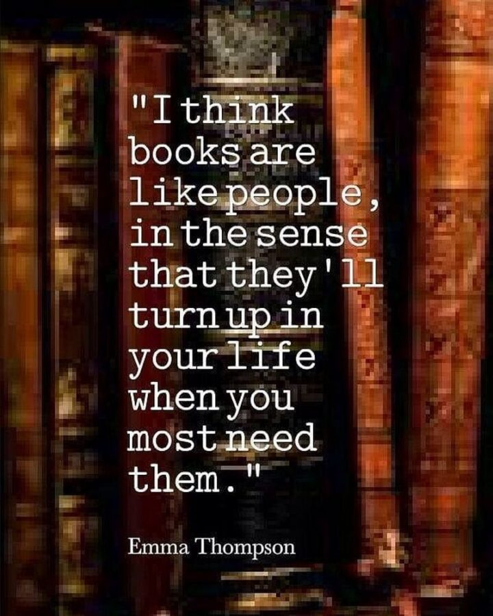 """""""I think books are like people, in the sense that they'll turn up in your life when you most need them."""" - Emma Thompson"""