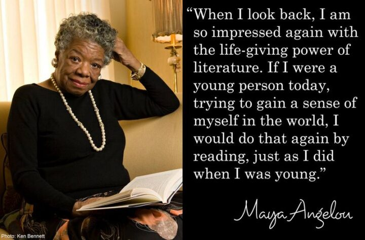 """""""When I look back, I am so impressed again with the life-giving power of literature. If I were a young person today, trying to gain a sense of myself in the world, I would do that again by reading, just as I did when I was young."""" - Maya Angelou"""