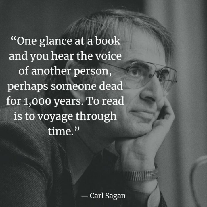 """""""One glance at a book and you hear the voice of another person, perhaps someone dead for 1,000 years. To read is to voyage through time."""" - Carl Sagan"""