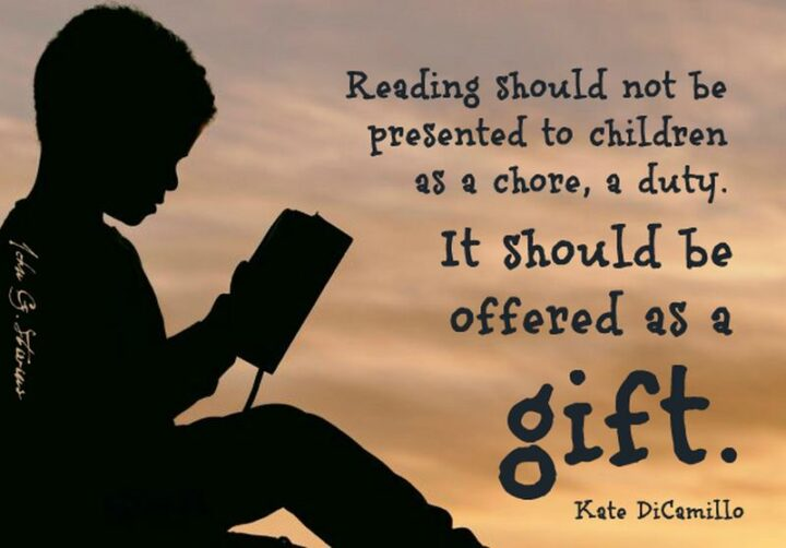 """""""Reading should not be presented to children as a chore, a duty. It should be offered as a gift."""" - Kate DiCamillo"""