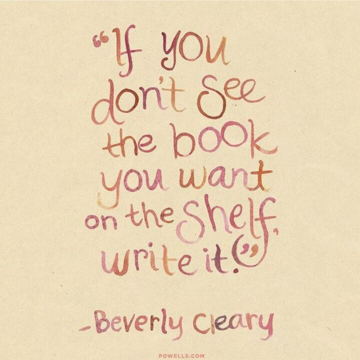 """""""If you don't see the book you want on the shelf, write it."""" - Beverly Cleary"""