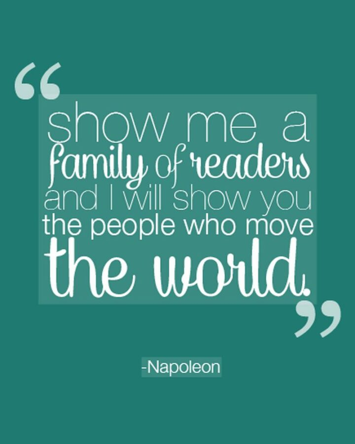 """""""Show me a family of readers, and I will show you the people who move the world."""" - Napoleon Bonaparte"""