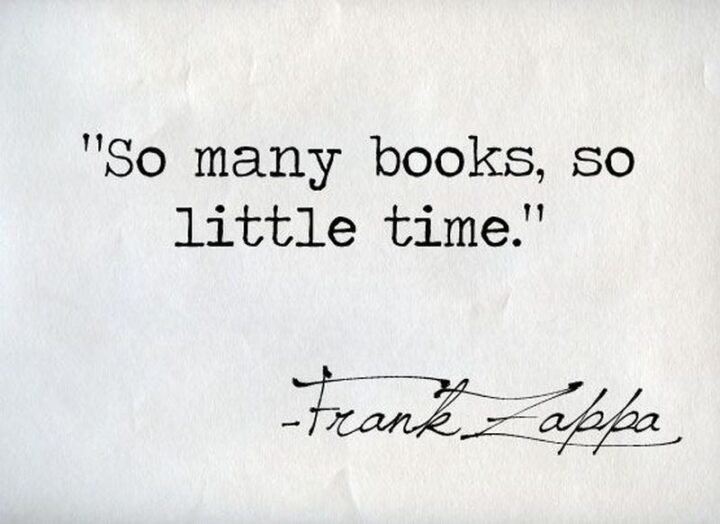"""""""So many books, so little time."""" - Frank Zappa"""
